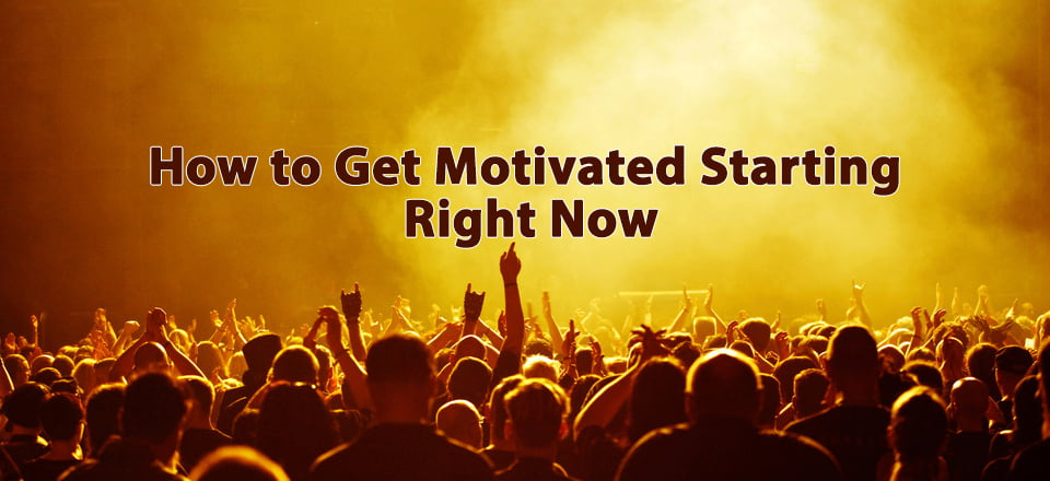 How to Get Motivated Starting Right Now
